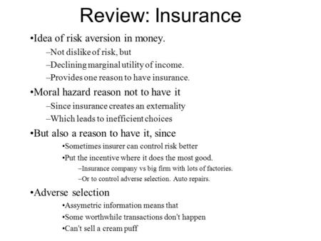 Review: Insurance Idea of risk aversion in money. –Not dislike of risk, but –Declining marginal utility of income. –Provides one reason to have insurance.
