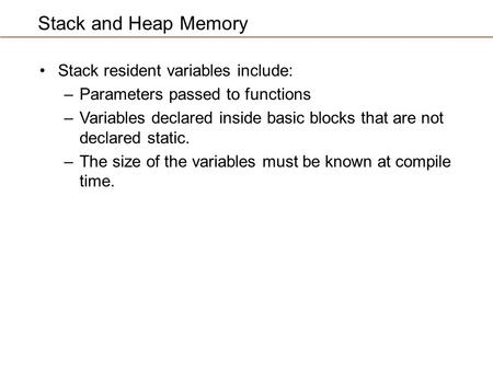 Stack and Heap Memory Stack resident variables include: –Parameters passed to functions –Variables declared inside basic blocks that are not declared static.