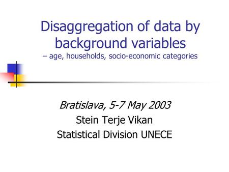 Disaggregation of data by background variables – age, households, socio-economic categories Bratislava, 5-7 May 2003 Stein Terje Vikan Statistical Division.