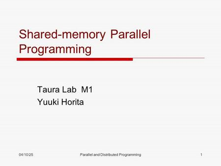 04/10/25Parallel and Distributed Programming1 Shared-memory Parallel Programming Taura Lab M1 Yuuki Horita.