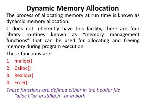 Dynamic Memory Allocation The process of allocating memory at run time is known as dynamic memory allocation. C does not Inherently have this facility,