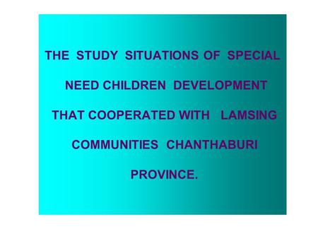 THE STUDY SITUATIONS OF SPECIAL NEED CHILDREN DEVELOPMENT THAT COOPERATED WITH LAMSING COMMUNITIES CHANTHABURI PROVINCE.