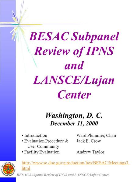 BESAC Subpanel Review of IPNS and LANSCE/Lujan Center Washington, D. C. December 11, 2000 IntroductionWard Plummer, Chair Evaluation Procedure &Jack E.