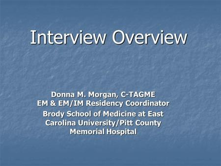Interview Overview Donna M. Morgan, C-TAGME EM & EM/IM Residency Coordinator Brody School of Medicine at East Carolina University/Pitt County Memorial.