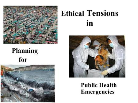 Ethical Tensions 	in Planning for Public Health 						Emergencies.