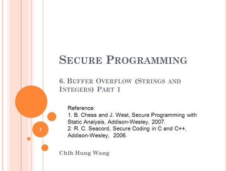 S ECURE P ROGRAMMING 6. B UFFER O VERFLOW (S TRINGS AND I NTEGERS ) P ART 1 Chih Hung Wang Reference: 1. B. Chess and J. West, Secure Programming with.
