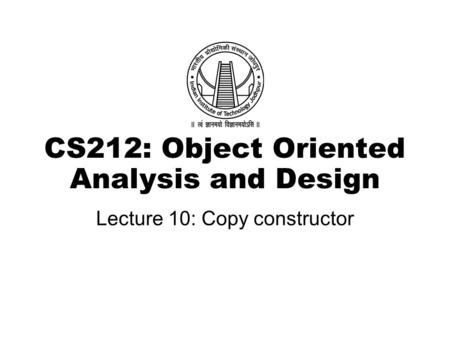 CS212: Object Oriented Analysis and Design Lecture 10: Copy constructor.
