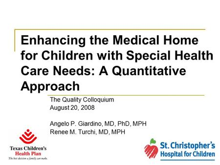 Enhancing the Medical Home for Children with Special Health Care Needs: A Quantitative Approach The Quality Colloquium August 20, 2008 Angelo P. Giardino,