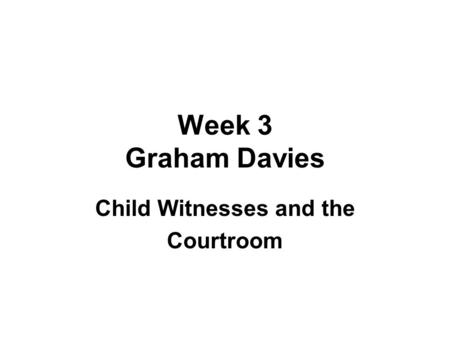 Week 3 Graham Davies Child Witnesses and the Courtroom.