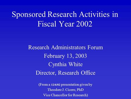 Sponsored Research Activities in Fiscal Year 2002 Research Administrators Forum February 13, 2003 Cynthia White Director, Research Office (From a 12/6/02.