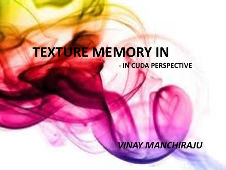 Texture Memory -in CUDA Perspective TEXTURE MEMORY IN - IN CUDA PERSPECTIVE VINAY MANCHIRAJU.
