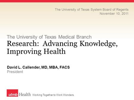 Working Together to Work Wonders. The University of Texas Medical Branch Research: Advancing Knowledge, Improving Health David L. Callender, MD, MBA, FACS.