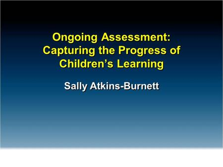 Ongoing Assessment: Capturing the Progress of Children's Learning Sally Atkins-Burnett.