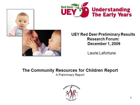 1 The Community Resources for Children Report A Preliminary Report UEY Red Deer Preliminary Results Research Forum: December 1, 2009 Laurie Lafortune.