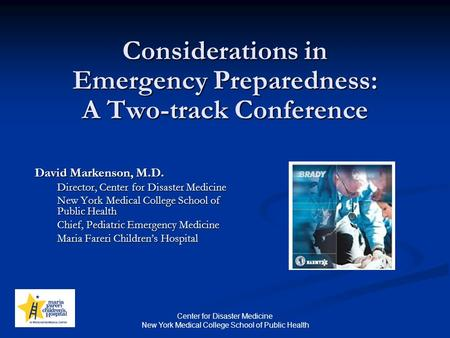 Center for Disaster Medicine New York Medical College School of Public Health Considerations in Emergency Preparedness: A Two-track Conference David Markenson,