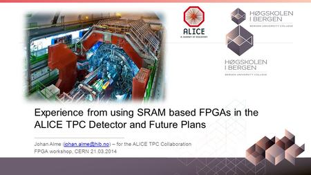 Experience from using SRAM based FPGAs in the ALICE TPC Detector and Future Plans Johan Alme (johan.alme@hib.no) – for the ALICE TPC Collaboration FPGA.