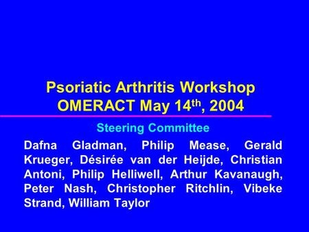 Psoriatic Arthritis Workshop OMERACT May 14 th, 2004 Steering Committee Dafna Gladman, Philip Mease, Gerald Krueger, Désirée van der Heijde, Christian.