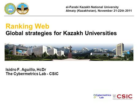 Ranking Web Global strategies for Kazakh Universities Isidro F. Aguillo, HcDr The Cybermetrics Lab - CSIC al-Farabi Kazakh National University Almaty (Kazakhstan),