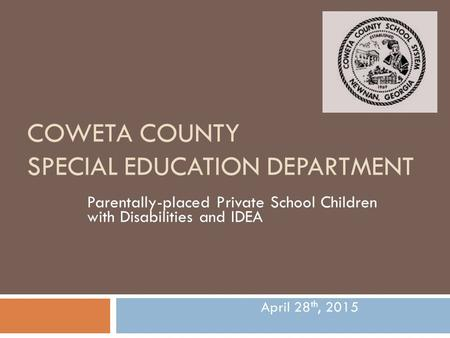 COWETA COUNTY SPECIAL EDUCATION DEPARTMENT Parentally-placed Private School Children with Disabilities and IDEA April 28 th, 2015.