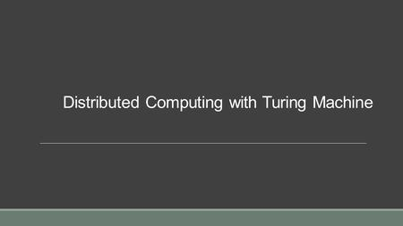 Distributed Computing with Turing Machine. Turing machine  Turing machines are an abstract model of computation. They provide a precise, formal definition.