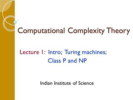Computational Complexity Theory Lecture 1: Intro; Turing machines; <strong>Class</strong> P and NP Indian Institute of Science.