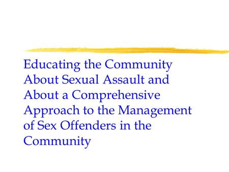 Educating the Community About Sexual Assault and About a Comprehensive Approach to the Management of Sex Offenders in the Community.