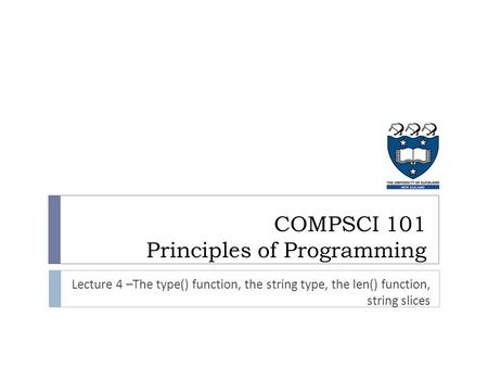 COMPSCI 101 Principles of Programming Lecture 4 –The type() function, the string type, the len() function, string slices.