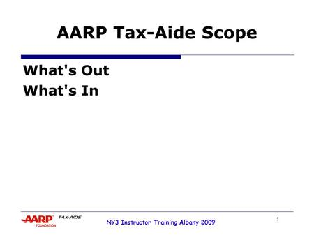1 NY3 Instructor Training Albany 2009 AARP Tax-Aide Scope What's Out What's In.