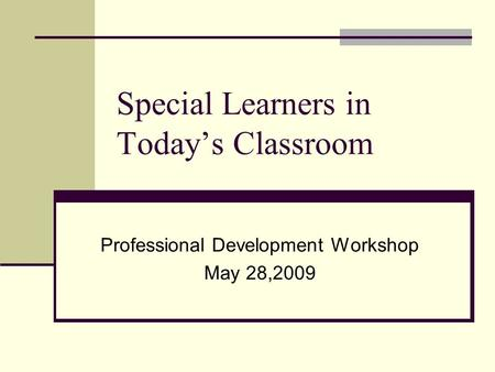 Special Learners in Today's Classroom Professional Development Workshop May 28,2009.