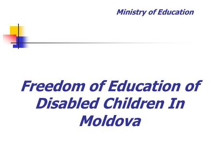 Freedom of Education of Disabled Children In Moldova Ministry of Education.
