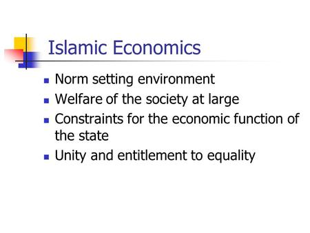 Islamic Economics Norm setting environment Welfare of the society at large Constraints for the economic function of the state Unity and entitlement to.