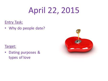 April 22, 2015 Entry Task: Why do people date? Target: Dating purposes & types of love.
