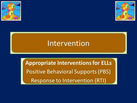 Intervention Appropriate Interventions for ELLs Positive Behavioral Supports (PBS) Response to Intervention (RTI)