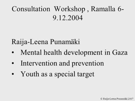 © Raija-Leena Punamäki 2007 Consultation Workshop, Ramalla 6- 9.12.2004 Raija-Leena Punamäki Mental health development in Gaza Intervention and prevention.