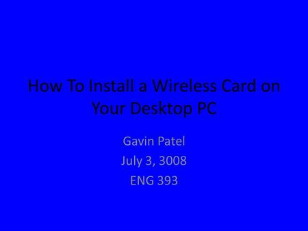 How To Install a Wireless Card on Your Desktop PC Gavin Patel July 3, 3008 ENG 393.