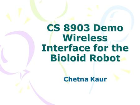 CS 8903 Demo Wireless Interface for the Bioloid Robot Chetna Kaur.