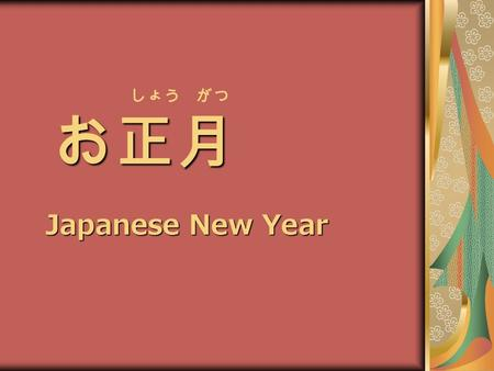 お正月 しょう がつ お正月 Japanese New Year. New Year's Day is the most important day of the year for most Japanese. People participate in various types of events.