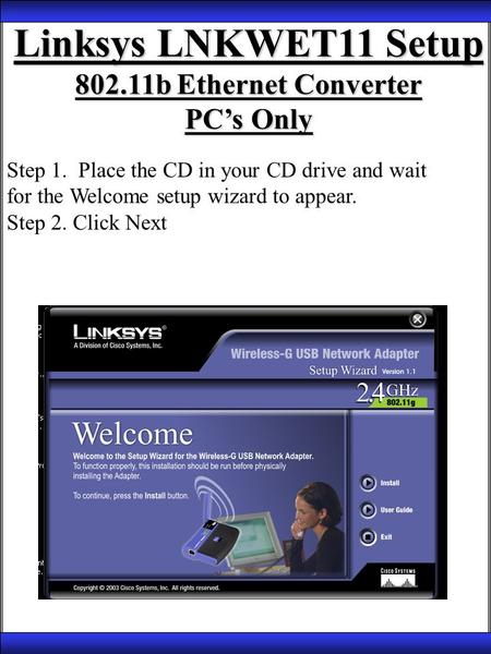 Linksys LNKWET11 Setup 802.11b Ethernet Converter PC's Only Step 1. Place the CD in your CD drive and wait for the Welcome setup wizard to appear. Step.