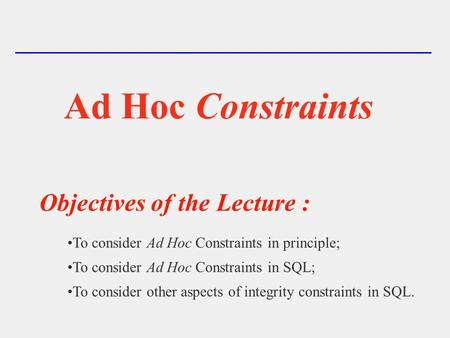 Ad Hoc Constraints Objectives of the Lecture : To consider Ad Hoc Constraints in principle; To consider Ad Hoc Constraints in SQL; To consider other aspects.