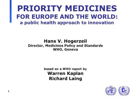 1 PRIORITY MEDICINES FOR EUROPE AND THE WORLD: a public health approach to innovation Hans V. Hogerzeil Director, Medicines Policy and Standards WHO, Geneva.