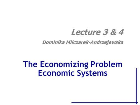 The Economizing Problem Economic Systems Lecture 3 & 4 Dominika Milczarek-Andrzejewska.