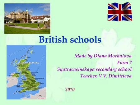 British schools Made by Diana Mochalova Form 7 Syatracasinskaya secondary school Teacher: V.V. Dimitrieva 2010.