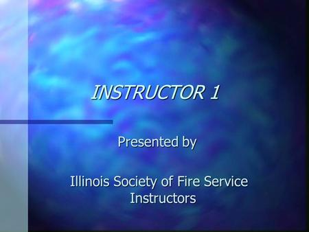 INSTRUCTOR 1 Presented by Illinois Society of Fire Service Instructors Illinois Society of Fire Service Instructors.