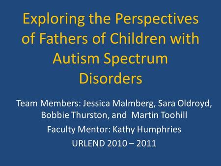 Exploring the Perspectives of Fathers of Children with Autism Spectrum Disorders Team Members: Jessica Malmberg, Sara Oldroyd, Bobbie Thurston, and Martin.