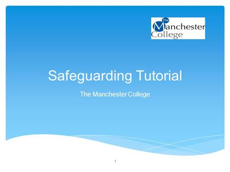 Safeguarding Tutorial The Manchester College 1. Aim of session: To raise awareness of Safeguarding Objectives: By the end of the session you will be able.
