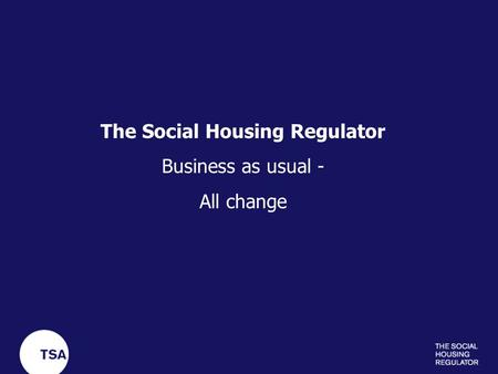 The Social Housing Regulator Business as usual - All change.