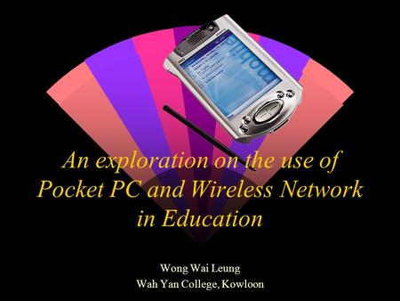 An exploration on the use of Pocket PC and Wireless Network in Education Wong Wai Leung Wah Yan College, Kowloon.