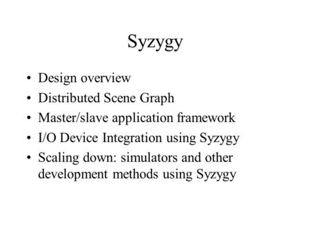 Syzygy Design overview Distributed Scene Graph Master/slave application framework I/O Device Integration using Syzygy Scaling down: simulators and other.