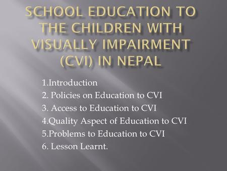 1.Introduction 2. Policies on Education to CVI 3. Access to Education to CVI 4.Quality Aspect of Education to CVI 5.Problems to Education to CVI 6. Lesson.