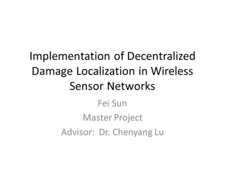 Implementation of Decentralized Damage Localization in Wireless Sensor Networks Fei Sun Master Project Advisor: Dr. Chenyang Lu.